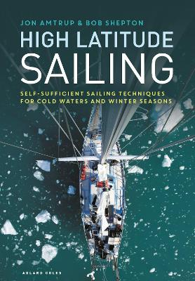High Latitude Sailing: Self-sufficient sailing techniques for cold waters and winter seasons by Jon Amtrup