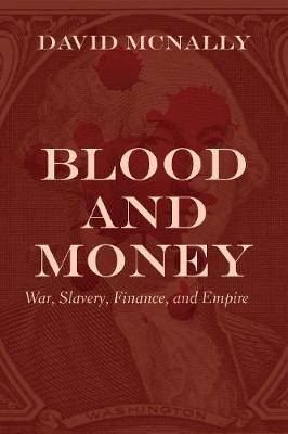 Blood and Money: War, Slavery, Finance, and Empire by David McNally