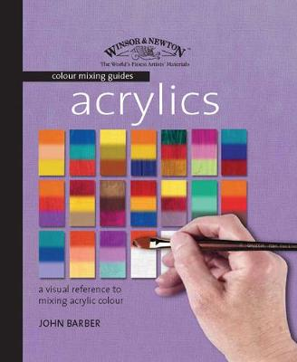 Winsor & Newton Colour Mixing Guides: Acrylics by John Barber