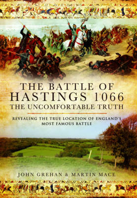 The Battle of Hastings 1066 - The Uncomfortable Truth by John Grehan