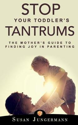 Stop Your Toddler's Tantrums: The Mother's Guide to Finding Joy in Parenting by Susan Jungermann