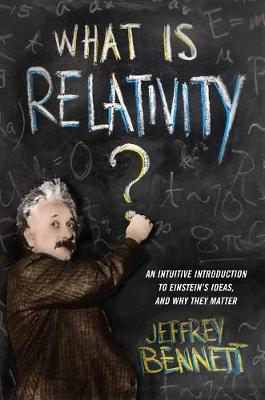 What Is Relativity?: An Intuitive Introduction to Einstein's Ideas, and Why They Matter by Jeffrey Bennett