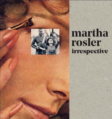 Martha Rosler: Irrespective by Rosalyn Deutsche
