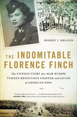 The Indomitable Florence Finch: The Untold Story of a War Widow Turned Resistance Fighter and Savior of American POWs by Robert J. Mrazek