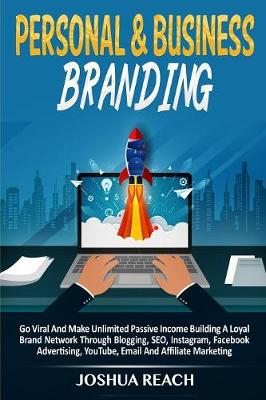 Personal & Business Branding: Go Viral And Make Unlimited Passive Income Building A Loyal Brand Network Through Blogging, SEO, Instagram, Facebook Advertising, YouTube, Email And Affiliate Marketing by Joshua Reach