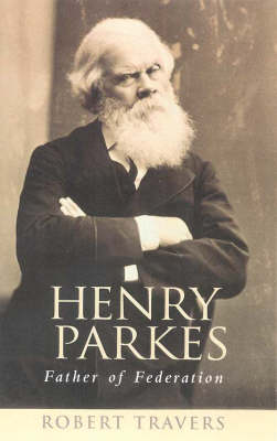 Henry Parkes: Father of Federation by Robert Travers