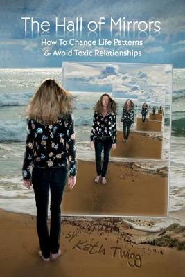 The Hall of Mirrors: How to Change Life Patterns and Avoid Toxic Relationships by Kath Twigg