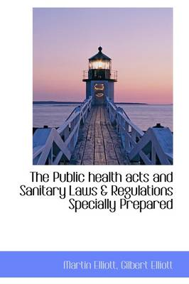 The Public Health Acts and Sanitary Laws & Regulations Specially Prepared by Gilbert Elliott Martin Elliott
