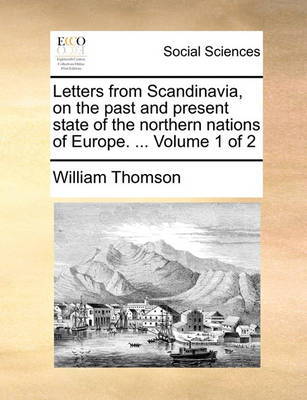 Letters from Scandinavia, on the Past and Present State of the Northern Nations of Europe. ... Volume 1 of 2 by William Thomson, Baron