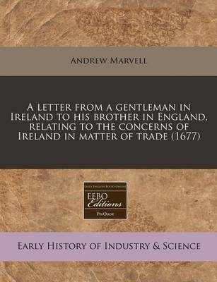 A Letter from a Gentleman in Ireland to His Brother in England, Relating to the Concerns of Ireland in Matter of Trade (1677) by Andrew Marvell