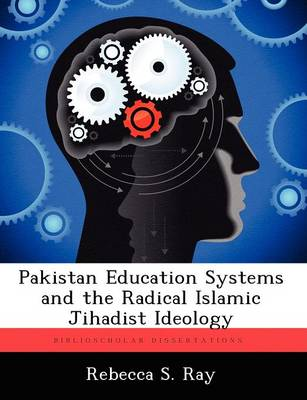 Pakistan Education Systems and the Radical Islamic Jihadist Ideology by Rebecca S Ray