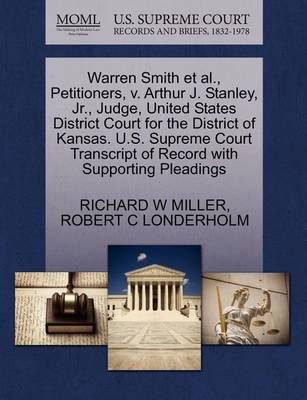 Warren Smith et al., Petitioners, V. Arthur J. Stanley, JR., Judge, United States District Court for the District of Kansas. U.S. Supreme Court Transcript of Record with Supporting Pleadings by Professor of Philosophy Richard W Miller