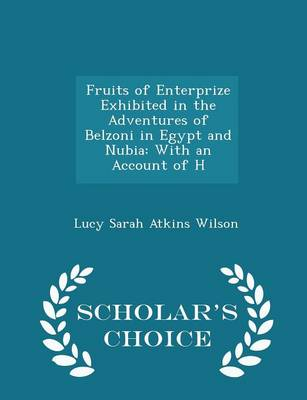 Fruits of Enterprize Exhibited in the Adventures of Belzoni in Egypt and Nubia: With an Account of H - Scholar's Choice Edition by Lucy Sarah Atkins Wilson