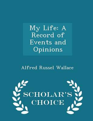 My Life: A Record of Events and Opinions - Scholar's Choice Edition by Alfred Russel Wallace