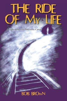 The Ride Of My Life: A Fight to Survive Pancreatic Cancer by Bob Brown