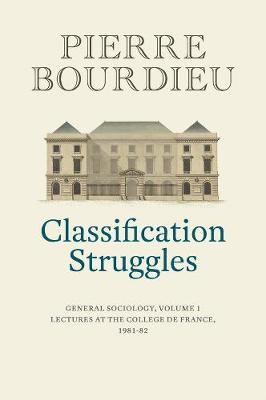 Classification Struggles: Course of General Sociology, Volume 1 (1981-1982) by Pierre Bourdieu