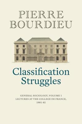 Classification Struggles: General Sociology, Volume 1 (1981-1982) by Pierre Bourdieu