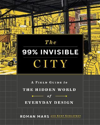 The 99% Invisible City: A Field Guide to the Hidden World of Everyday Design by Roman Mars