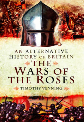 An Alternative History of Britain: The War of the Roses by Timothy Venning