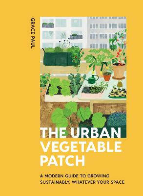 The Urban Vegetable Patch: A Modern Guide to Growing Sustainably, Whatever Your Space by Grace Paul