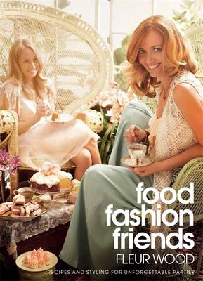 Food Fashion Friends: recipes & styling for unforgettable parties by Fleur Wood