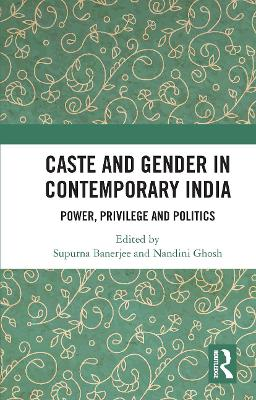 Caste and Gender in Contemporary India: Power, Privilege and Politics by Supurna Banerjee