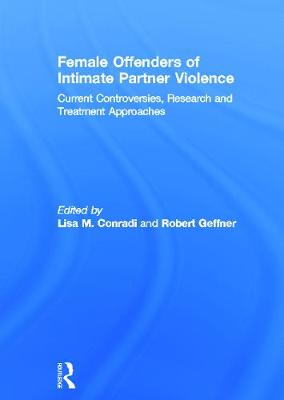 Female Offenders of Intimate Partner Violence: Current Controversies, Research and Treatment Approaches by Lisa M. Conradi