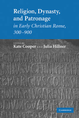 Religion, Dynasty, and Patronage in Early Christian Rome, 300-900 by Kate Cooper