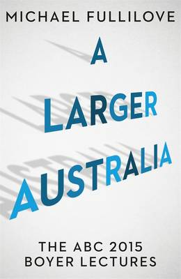 Larger Australia: The Abc 2015 Boyer Lectures by Michael Fullilove
