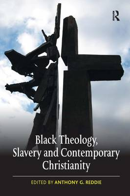 Black Theology, Slavery and Contemporary Christianity by Anthony G. Reddie