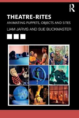 Theatre-Rites: Animating Puppets, Objects and Sites by Liam Jarvis