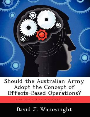 Should the Australian Army Adopt the Concept of Effects-Based Operations? by David Wainwright