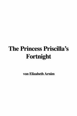 The Princess Priscilla's Fortnight by Von Elizabeth Arnim