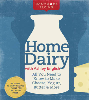 Home Dairy with Ashley English: All You Need to Know to Make Cheese, Yogurt, Butter & More by Ashley English