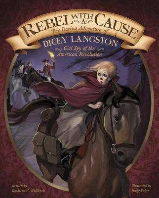 Rebel with a Cause: The Daring Adventure of Dicey Langston, Girl Spy of the American Revolution by Kathleen V. Kudlinski