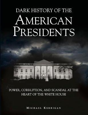 Dark History of the American Presidents by Michael Kerrigan