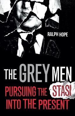 The Grey Men: Pursuing the Stasi into the Present by Ralph Hope