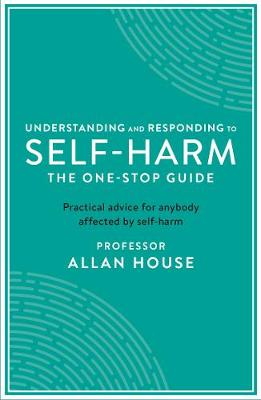 Understanding and Responding to Self-Harm: The One Stop Guide: Practical Advice for Anybody Affected by Self-Harm by Allan House