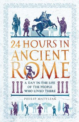 24 Hours in Ancient Rome: A Day in the Life of the People Who Lived There by Dr Philip Matyszak