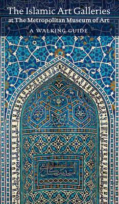 The Islamic Art Galleries at The Metropolitan Museum of Art: A Walking Guide by Navina Najat Haidar