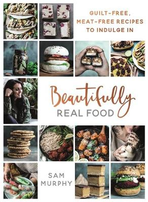 Beautifully Real Food: VEGAN MEALS YOU'LL LOVE TO EAT: Guilt-free, Meat-free Recipes to Indulge In by Sam Murphy
