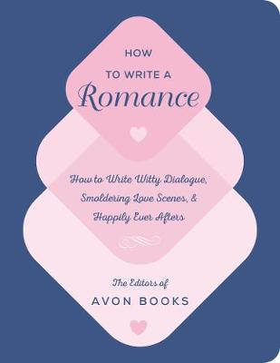 How to Write a Romance: Or, How to Write Witty Dialogue, Smoldering Love Scenes, and Happily Ever Afters by The Team at Avon Books