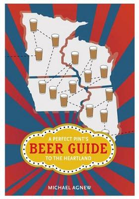 A Perfect Pint's Beer Guide to the Heartland by Michael Agnew