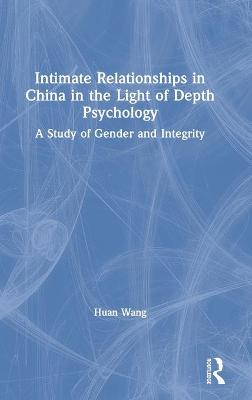 Intimate Relationships in China in the Light of Depth Psychology: A Study of Gender and Integrity by Huan Wang