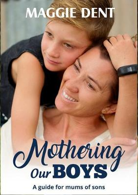 Mothering Our Boys: A Guide for Mums of Sons by Maggie Dent