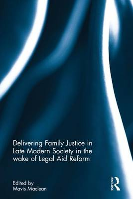 Delivering Family Justice in Late Modern Society in the Wake of Legal Aid Reform by Mavis Maclean