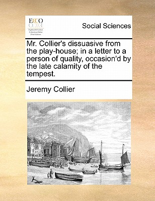 Mr. Collier's Dissuasive from the Play-House; In a Letter to a Person of Quality, Occasion'd by the Late Calamity of the Tempest. by Jeremy Collier