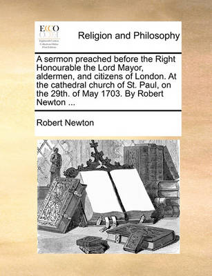 A Sermon Preached Before the Right Honourable the Lord Mayor, Aldermen, and Citizens of London. at the Cathedral Church of St. Paul, on the 29th. of May 1703. by Robert Newton ... by Robert Newton
