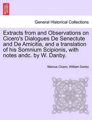 Extracts from and Observations on Cicero's Dialogues de Senectute and de Amicitia, and a Translation of His Somnium Scipionis, with Notes Andc. by W. Danby. by Marcus Tullius Cicero