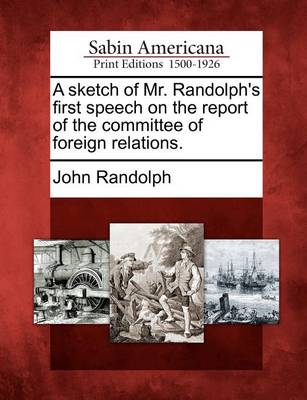 A Sketch of Mr. Randolph's First Speech on the Report of the Committee of Foreign Relations. by John Randolph